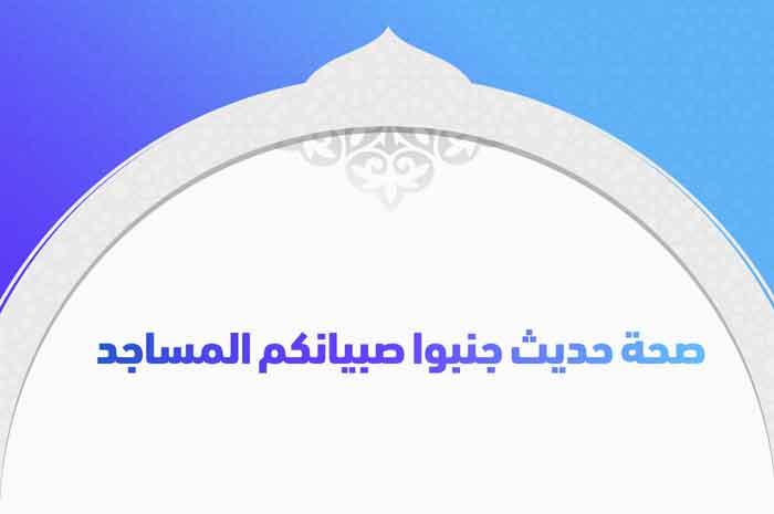 صحة حديث جنبوا صبيانكم المساجد